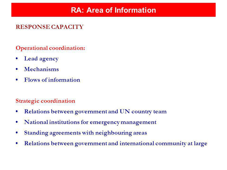 RA: Area of Information RESPONSE CAPACITY Operational coordination: Lead agency Mechanisms Flows of information Strategic coordination Relations between government and UN country team National institutions for emergency management Standing agreements with neighbouring areas Relations between government and international community at large