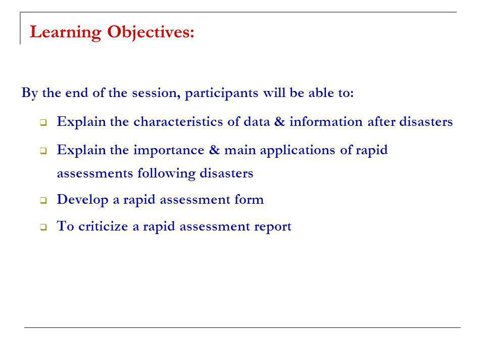 Learning Objectives: By the end of the session, participants will be able to: Explain the characteristics of data & information after disasters Explain the importance & main applications of rapid assessments following disasters Develop a rapid assessment form To criticize a rapid assessment report