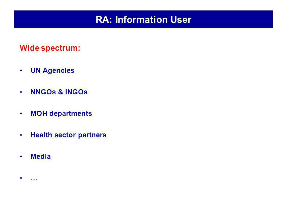 RA: Information User Wide spectrum: UN Agencies NNGOs & INGOs MOH departments Health sector partners Media …