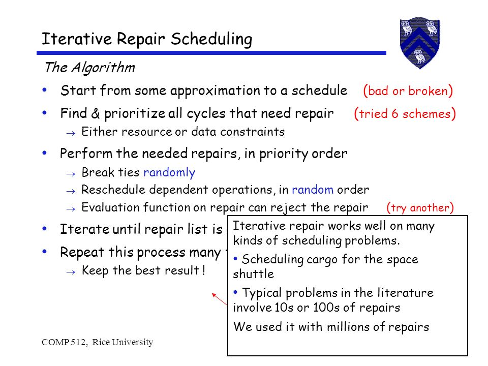 COMP 512, Rice University20 Iterative Repair Scheduling The Algorithm Start from some approximation to a schedule ( bad or broken ) Find & prioritize all cycles that need repair ( tried 6 schemes ) Either resource or data constraints Perform the needed repairs, in priority order Break ties randomly Reschedule dependent operations, in random order Evaluation function on repair can reject the repair ( try another ) Iterate until repair list is empty Repeat this process many times to explore the solution space Keep the best result .