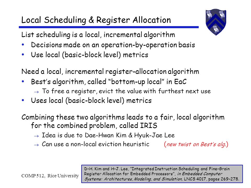 COMP 512, Rice University34 Local Scheduling & Register Allocation List scheduling is a local, incremental algorithm Decisions made on an operation-by-operation basis Use local (basic-block level) metrics Need a local, incremental register-allocation algorithm Bests algorithm, called bottom-up local in EaC To free a register, evict the value with furthest next use Uses local (basic-block level) metrics Combining these two algorithms leads to a fair, local algorithm for the combined problem, called IRIS Idea is due to Dae-Hwan Kim & Hyuk-Jae Lee Can use a non-local eviction heuristic ( new twist on Bests alg.
