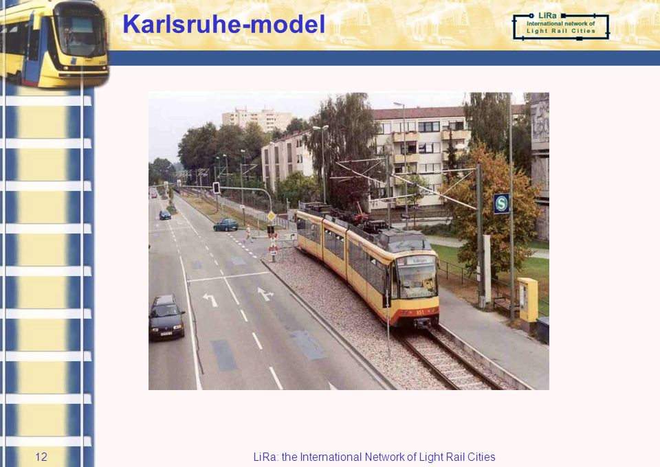 LiRa: the International Network of Light Rail Cities11 Technological issue Eliminated: light train, metro Further investigated Regional tramway or Stadtbahn –Karlsruhe-model) Fall back-scenario : express bus