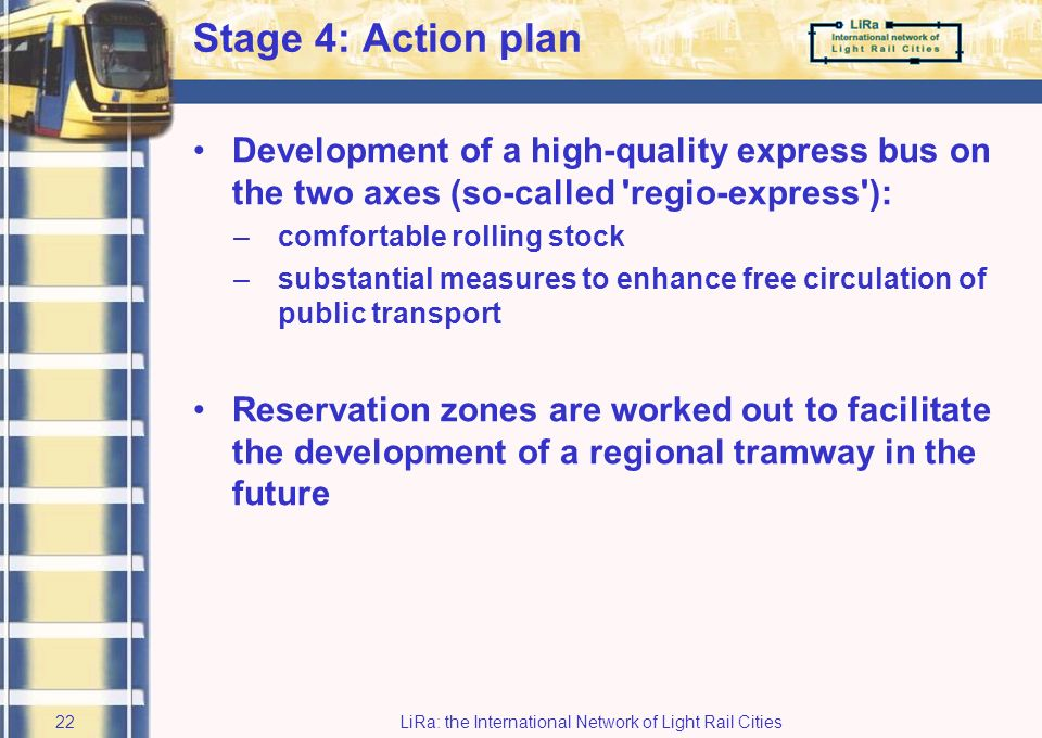 LiRa: the International Network of Light Rail Cities21 Cost aspects Costs of construction: mio euro Cost-coverage: 15-25% On the short run: moderate political support for a regional tramway