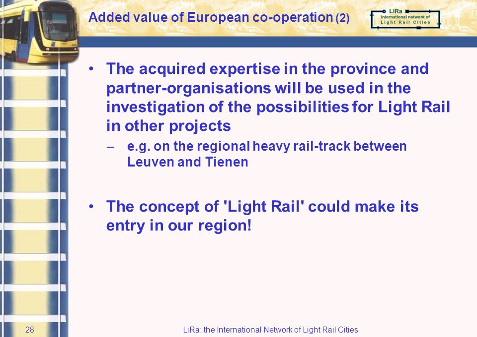 LiRa: the International Network of Light Rail Cities27 It enabled us to cross the threshold to investigate regional tramway There was a tremendous exchange of experiences with other regions Showing a wide spectrum of (common) challenges Added value of European co-operation