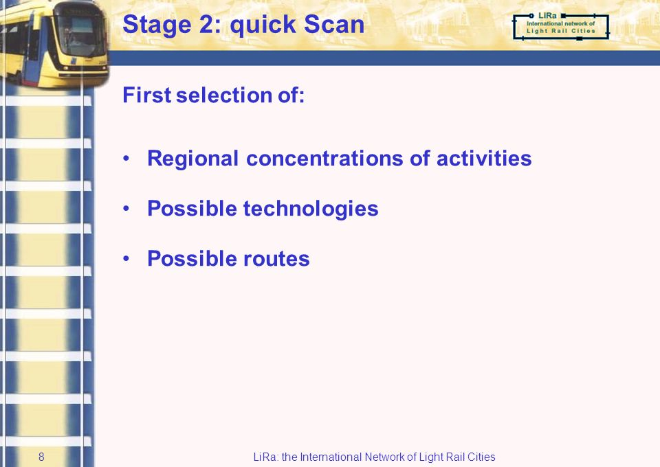 LiRa: the International Network of Light Rail Cities7 Structure of the study Stage 1: Orientation phase Stage 2: Quick-scan possible routes Stage 3: Feasibility study Stage 4: Action plan