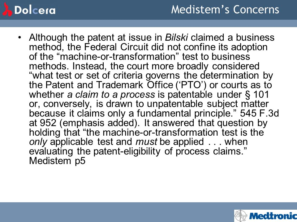 Medistems Concerns Although the patent at issue in Bilski claimed a business method, the Federal Circuit did not confine its adoption of the machine-or-transformation test to business methods.