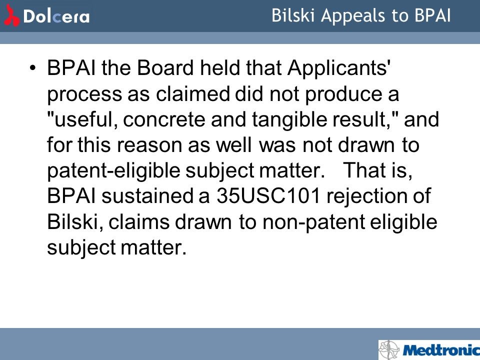 Bilski Appeals to BPAI BPAI the Board held that Applicants process as claimed did not produce a useful, concrete and tangible result, and for this reason as well was not drawn to patent-eligible subject matter.