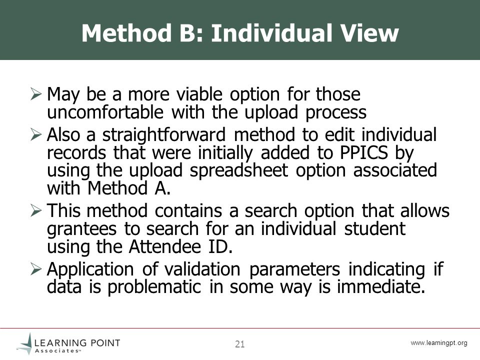 21 Method B: Individual View May be a more viable option for those uncomfortable with the upload process Also a straightforward method to edit individual records that were initially added to PPICS by using the upload spreadsheet option associated with Method A.