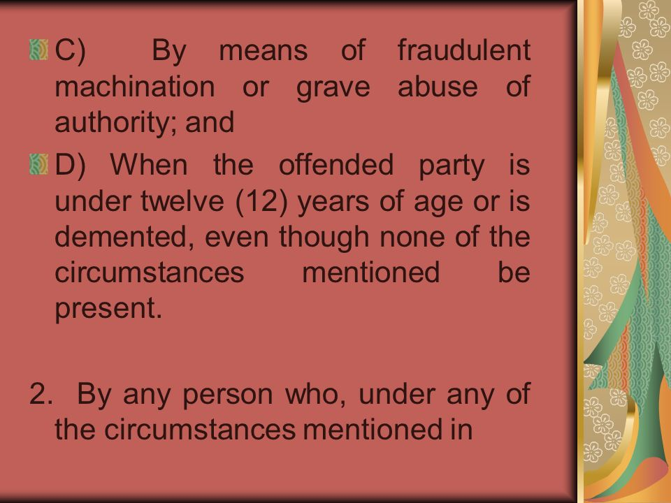 C) By means of fraudulent machination or grave abuse of authority; and D) When the offended party is under twelve (12) years of age or is demented, even though none of the circumstances mentioned be present.