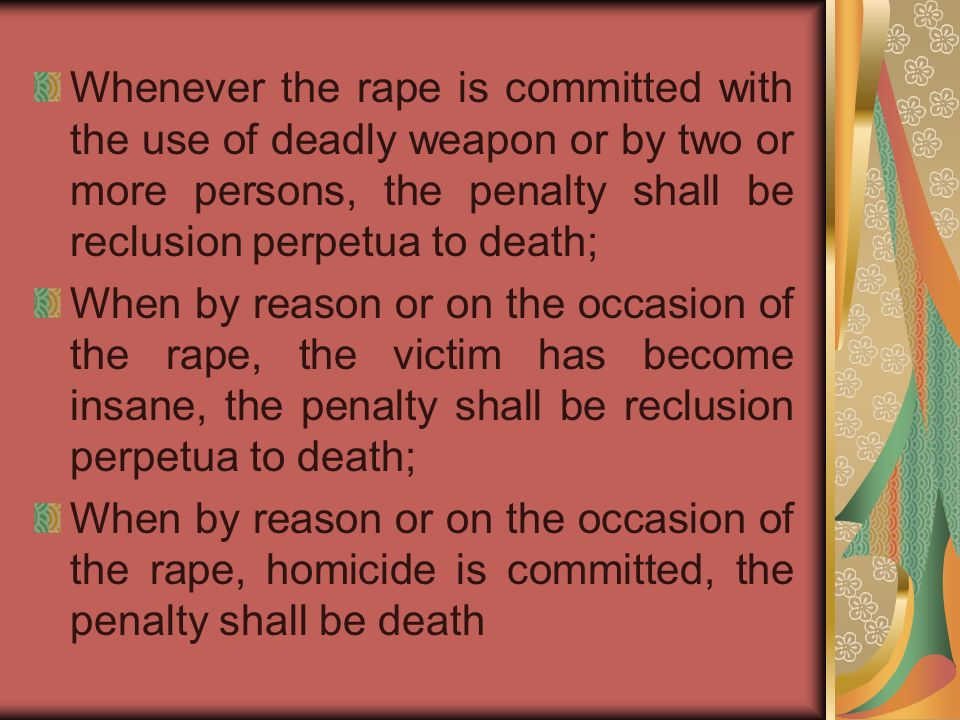 Whenever the rape is committed with the use of deadly weapon or by two or more persons, the penalty shall be reclusion perpetua to death; When by reason or on the occasion of the rape, the victim has become insane, the penalty shall be reclusion perpetua to death; When by reason or on the occasion of the rape, homicide is committed, the penalty shall be death
