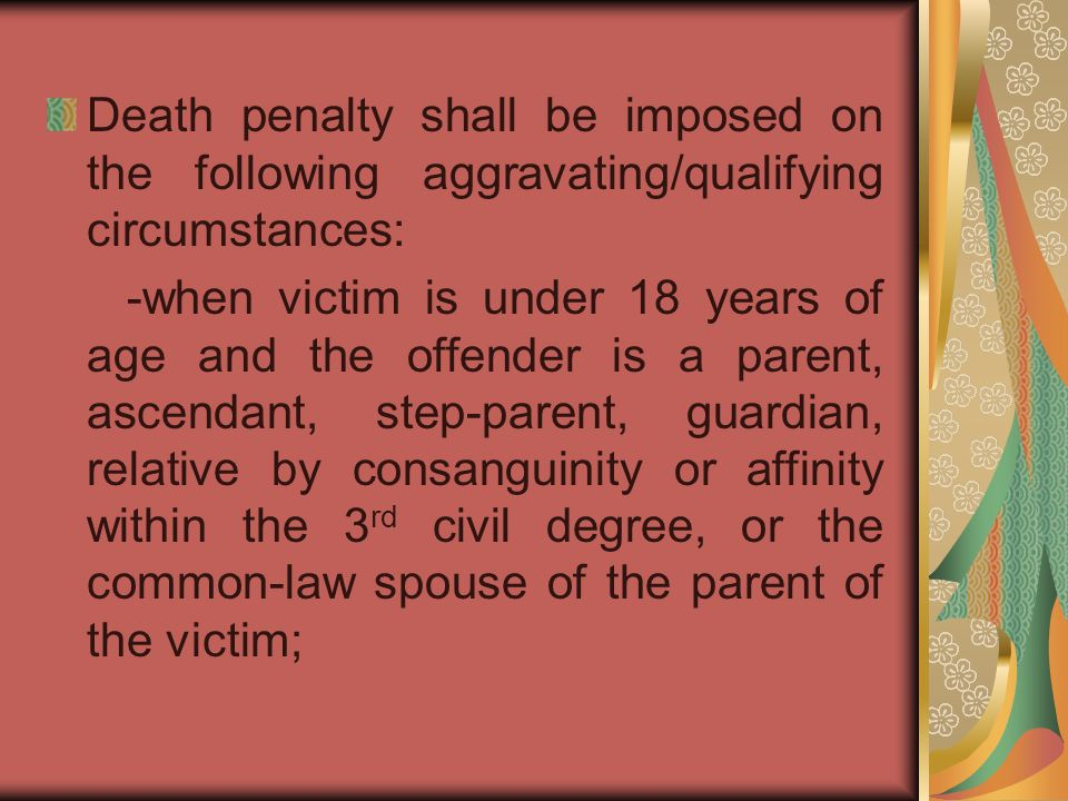 Death penalty shall be imposed on the following aggravating/qualifying circumstances: -when victim is under 18 years of age and the offender is a parent, ascendant, step-parent, guardian, relative by consanguinity or affinity within the 3 rd civil degree, or the common-law spouse of the parent of the victim;