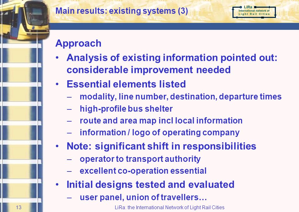 LiRa: the International Network of Light Rail Cities12 Province of Gelderland: ATravel information standardisation scheme Background: static (traditional) information weak point of public transport Target: create a coherent and reliable traveller information system, co-ordinated by provincial authority –all modalities in one uniform set-up –operators provide the information –strong corporate identity Main results: existing systems (2)