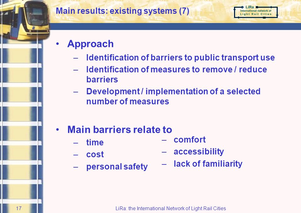 LiRa: the International Network of Light Rail Cities16 East Lancashire and Greater Manchester: BRemoving barriers to Seamless Journeys Main results: existing systems (6) Target: enhance public transport travelling between an urbanised city region and a rural region