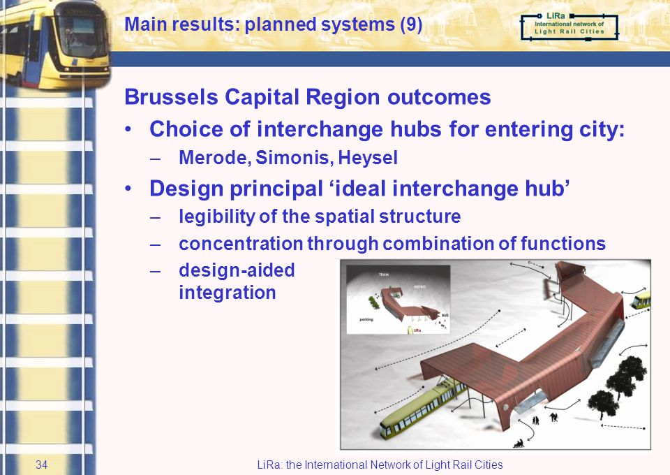 LiRa: the International Network of Light Rail Cities33 Vlaams Brabant Approach: seamless journeys-proof feasibility audits on the two corridors Outcomes: –institutional barriers most difficult: –better integration with urban planning needed Brussels Capital Region Approach: evaluation between options –let the lines terminate at multi-modal transfer points, offering seamless connections in many directions; –extend the lines into the into the city, using existing or planned infrastructure.