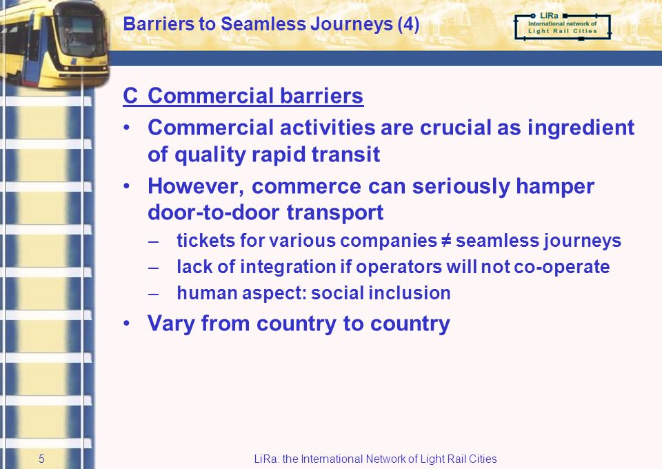 LiRa: the International Network of Light Rail Cities4 Barriers to Seamless Journeys (3) BConceptual barriers More traveller-related Exchange of information / opinion –lack of accurate travel information: static / dynamic –poor image of public transport Broad target group: –variety of travellers (heterogeneous) –some need more information than others Travellers will always need information