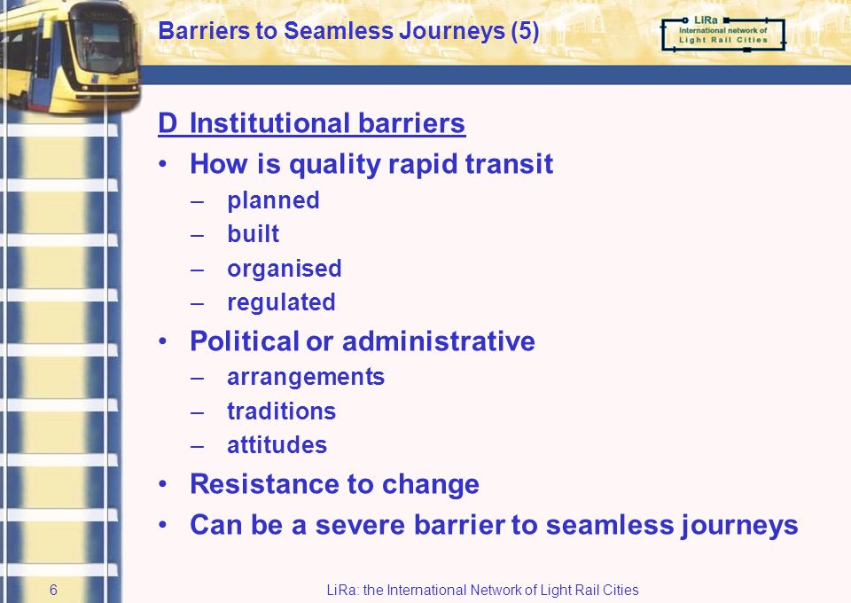 LiRa: the International Network of Light Rail Cities5 Barriers to Seamless Journeys (4) CCommercial barriers Commercial activities are crucial as ingredient of quality rapid transit However, commerce can seriously hamper door-to-door transport –tickets for various companies seamless journeys –lack of integration if operators will not co-operate –human aspect: social inclusion Vary from country to country