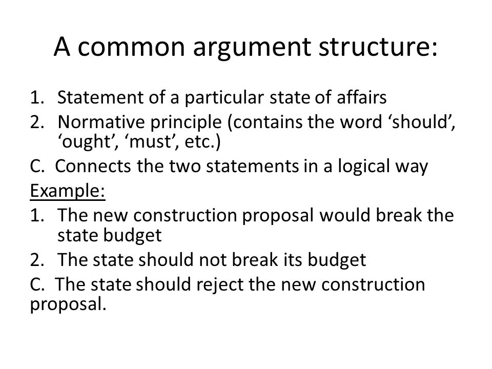 A common argument structure: 1.Statement of a particular state of affairs 2.Normative principle (contains the word should, ought, must, etc.) C.
