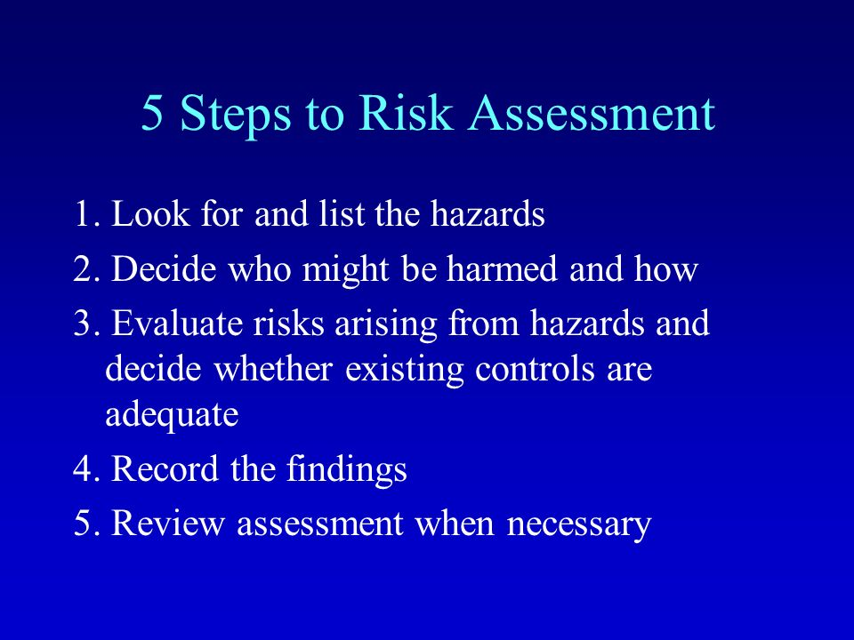 5 Steps to Risk Assessment 1. Look for and list the hazards 2.