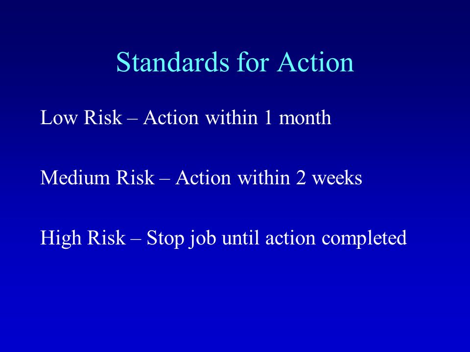Standards for Action Low Risk – Action within 1 month Medium Risk – Action within 2 weeks High Risk – Stop job until action completed