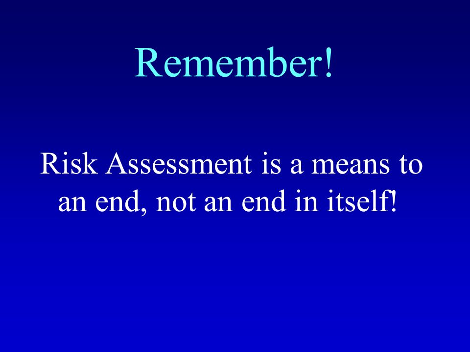 Remember! Risk Assessment is a means to an end, not an end in itself!