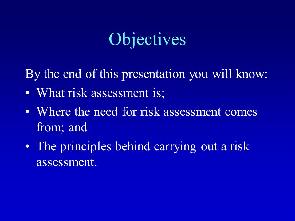 Objectives By the end of this presentation you will know: What risk assessment is; Where the need for risk assessment comes from; and The principles behind carrying out a risk assessment.