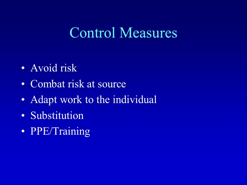 Control Measures Avoid risk Combat risk at source Adapt work to the individual Substitution PPE/Training