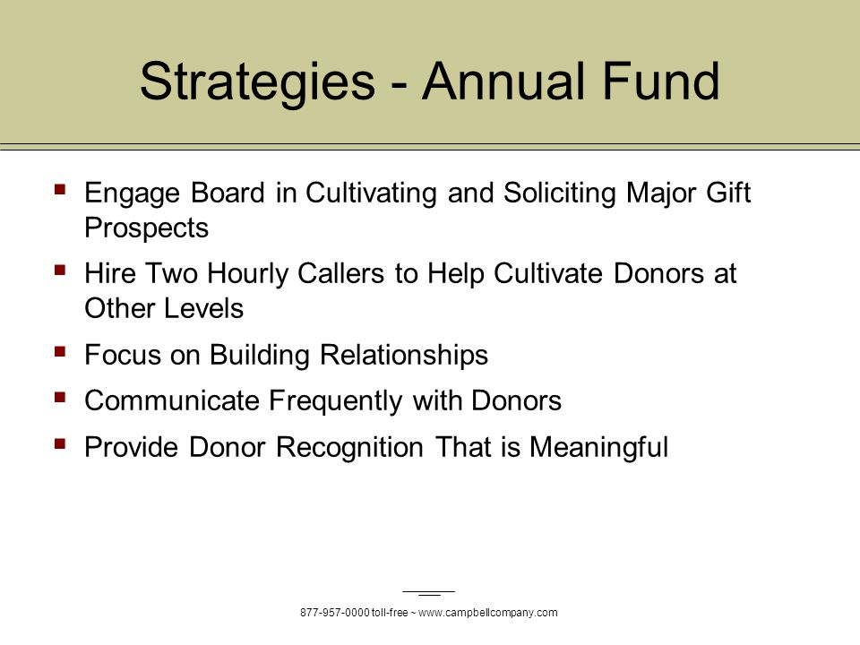 toll-free ~   Strategies - Annual Fund Engage Board in Cultivating and Soliciting Major Gift Prospects Hire Two Hourly Callers to Help Cultivate Donors at Other Levels Focus on Building Relationships Communicate Frequently with Donors Provide Donor Recognition That is Meaningful