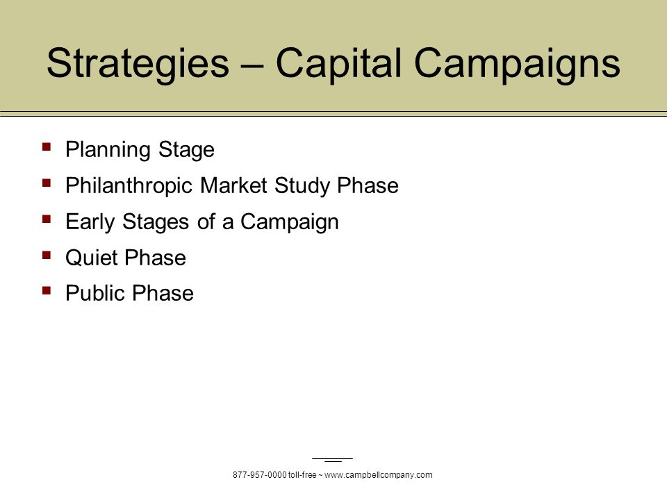 toll-free ~   Strategies – Capital Campaigns Planning Stage Philanthropic Market Study Phase Early Stages of a Campaign Quiet Phase Public Phase