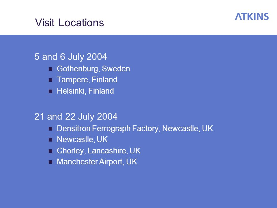 Visit Locations 5 and 6 July 2004 Gothenburg, Sweden Tampere, Finland Helsinki, Finland 21 and 22 July 2004 Densitron Ferrograph Factory, Newcastle, UK Newcastle, UK Chorley, Lancashire, UK Manchester Airport, UK