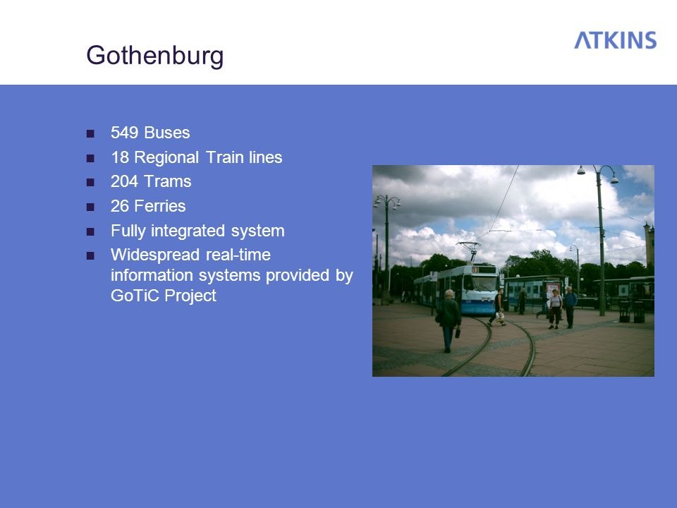 Gothenburg 549 Buses 18 Regional Train lines 204 Trams 26 Ferries Fully integrated system Widespread real-time information systems provided by GoTiC Project