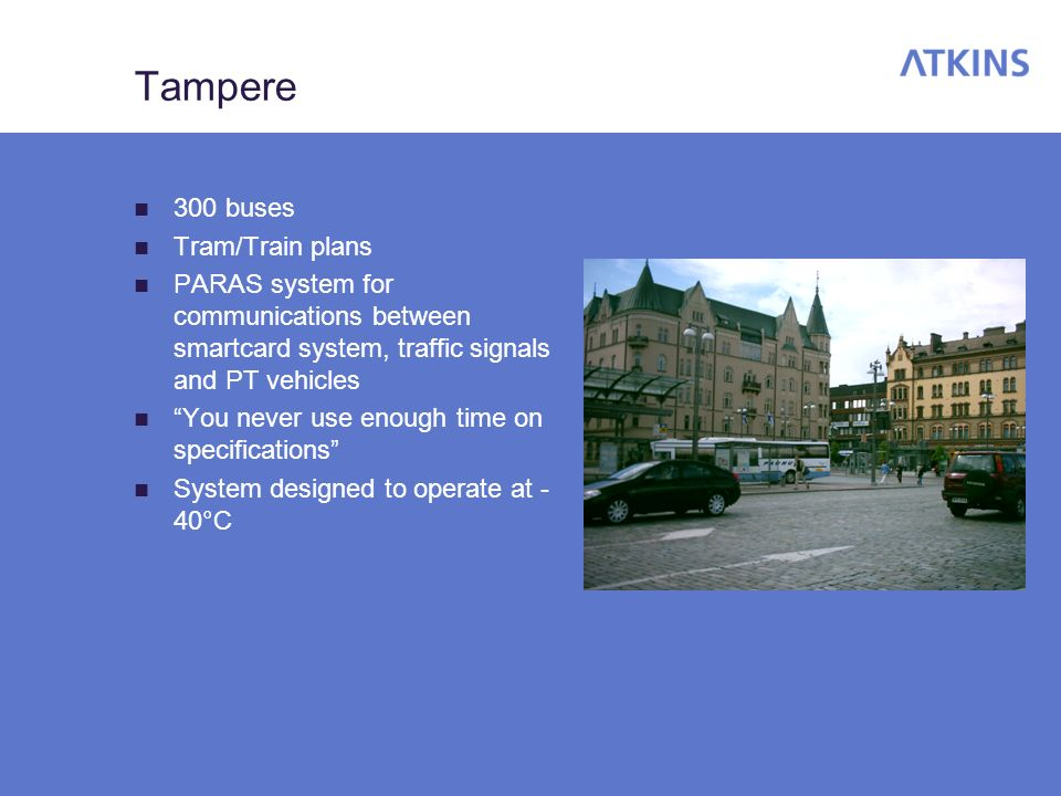 Tampere 300 buses Tram/Train plans PARAS system for communications between smartcard system, traffic signals and PT vehicles You never use enough time on specifications System designed to operate at - 40°C