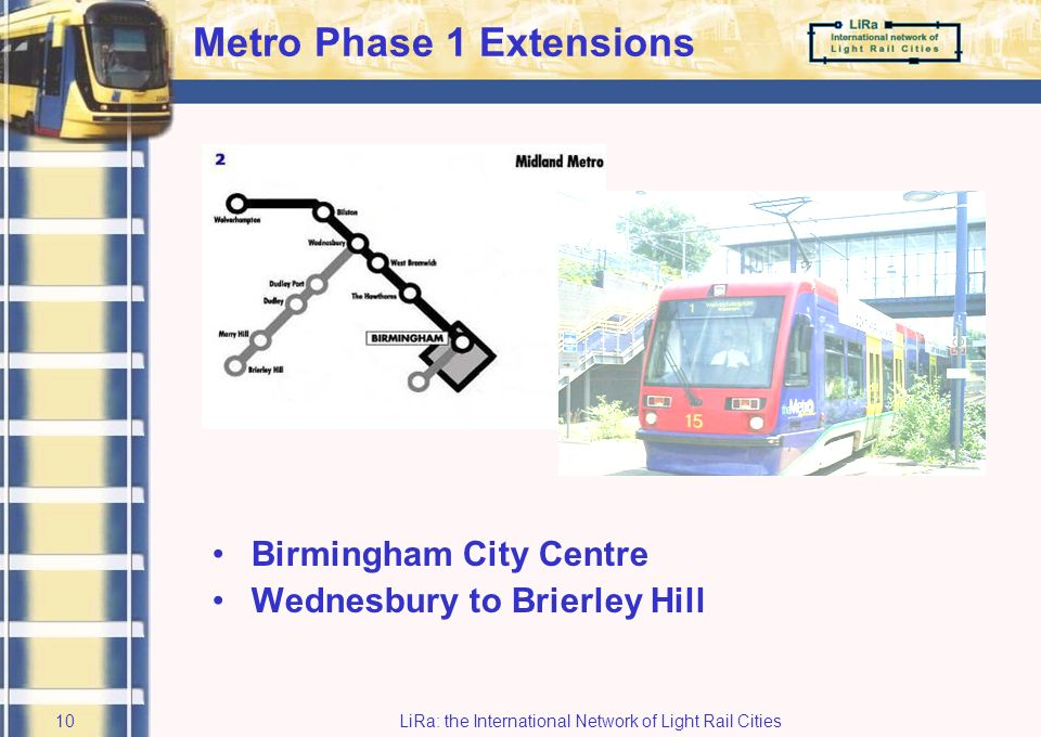 LiRa: the International Network of Light Rail Cities9 Midland Metro Line 1 Open for 6 years Patronage 5.2 million and rising 8/12 minute frequency Popular with users but: Inadequate penetration into shopping core Poor integration with bus and rail