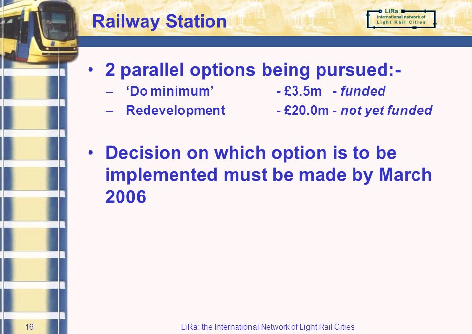 LiRa: the International Network of Light Rail Cities15 Access & Parking All necessary consents and permissions have been obtained Funding is in place - up to £17.5m Expected start on site – Autumn 2005 Projected completion – Spring 2009