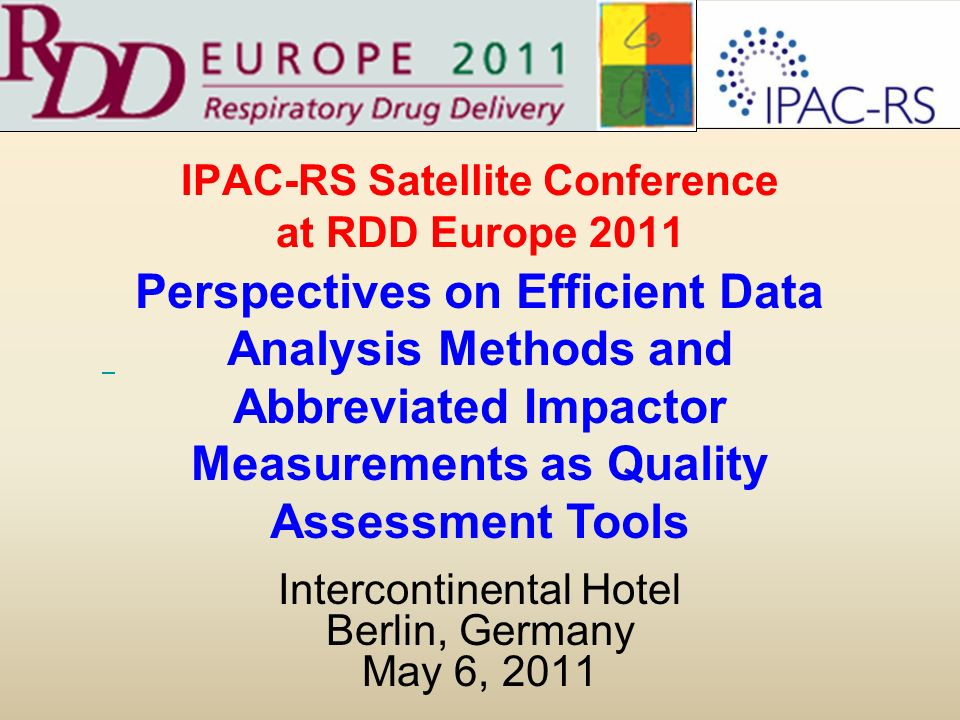 IPAC-RS Satellite Conference at RDD Europe 2011 Intercontinental Hotel Berlin, Germany May 6, 2011 Perspectives on Efficient Data Analysis Methods and Abbreviated Impactor Measurements as Quality Assessment Tools