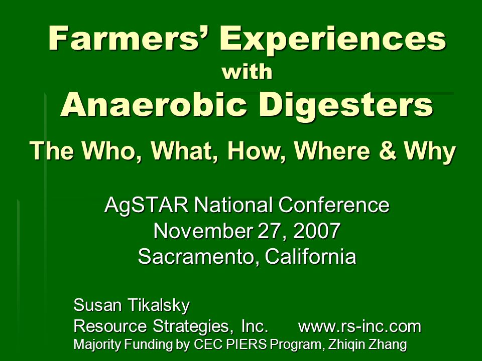 Farmers Experiences with Anaerobic Digesters AgSTAR National Conference November 27, 2007 Sacramento, California Susan Tikalsky Resource Strategies, Inc.