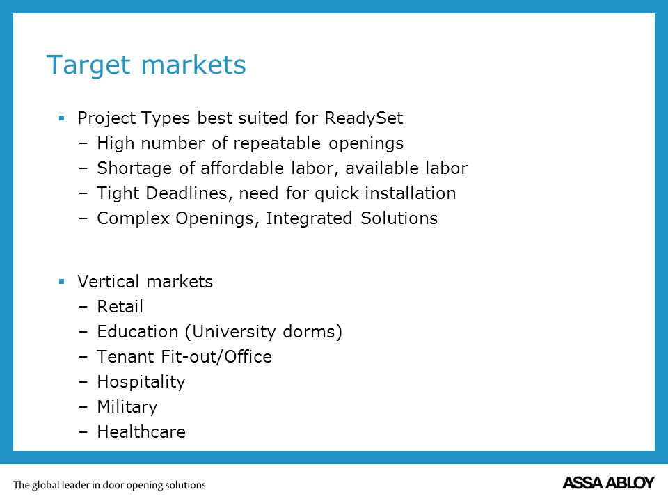Target markets Project Types best suited for ReadySet –High number of repeatable openings –Shortage of affordable labor, available labor –Tight Deadlines, need for quick installation –Complex Openings, Integrated Solutions Vertical markets –Retail –Education (University dorms) –Tenant Fit-out/Office –Hospitality –Military –Healthcare