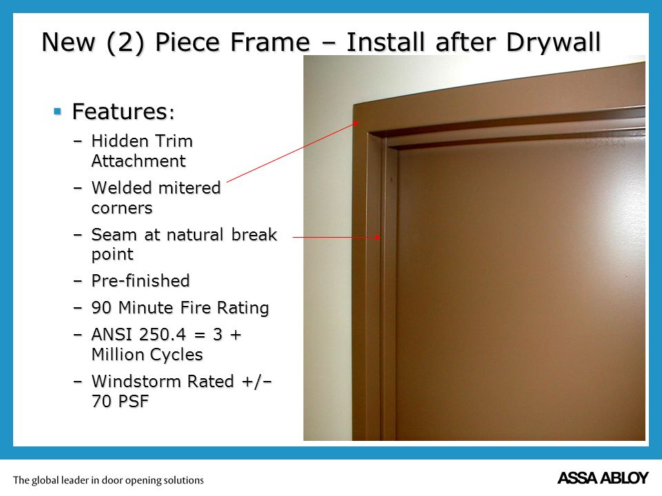 New (2) Piece Frame – Install after Drywall Features : Features : –Hidden Trim Attachment –Welded mitered corners –Seam at natural break point –Pre-finished –90 Minute Fire Rating –ANSI = 3 + Million Cycles –Windstorm Rated +/– 70 PSF
