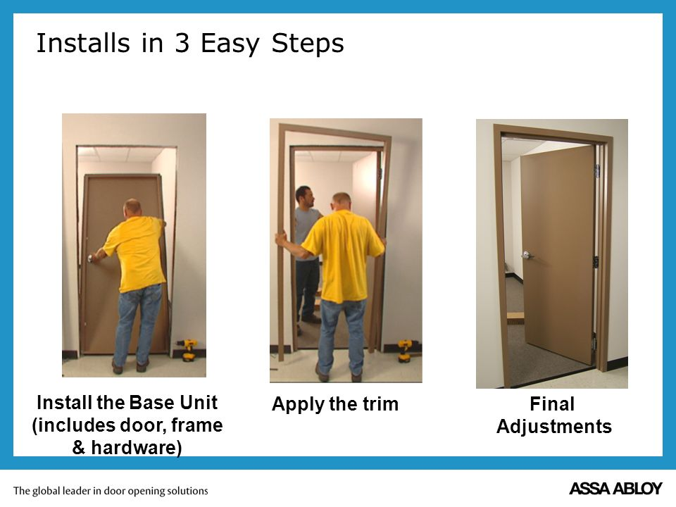 Installs in 3 Easy Steps Install the Base Unit (includes door, frame & hardware) Apply the trimFinal Adjustments