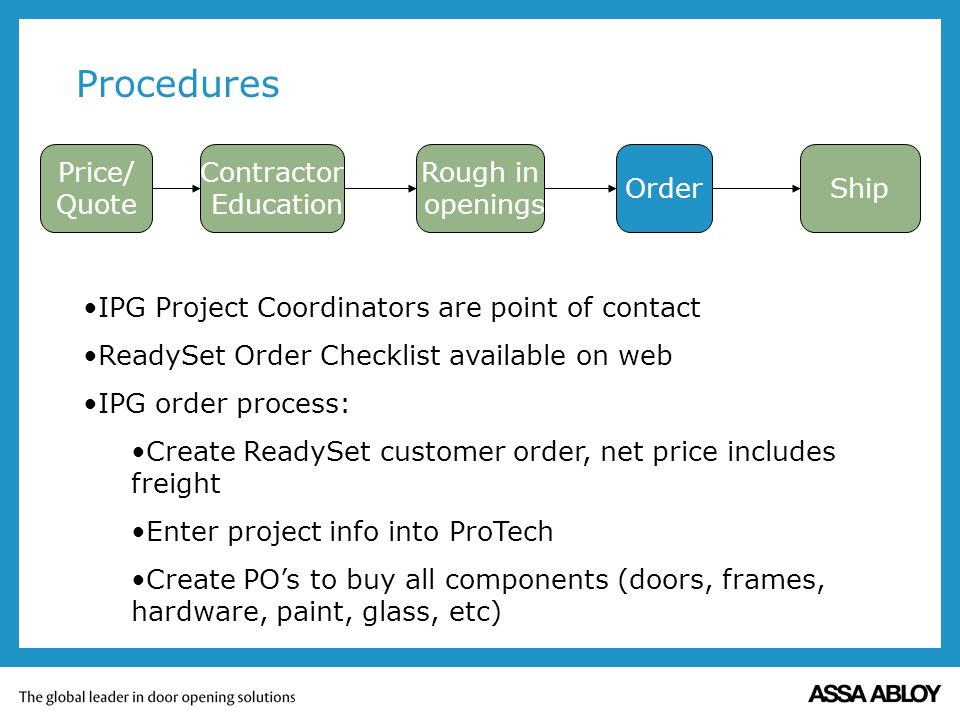 Procedures Contractor Education Order Rough in openings Ship IPG Project Coordinators are point of contact ReadySet Order Checklist available on web IPG order process: Create ReadySet customer order, net price includes freight Enter project info into ProTech Create POs to buy all components (doors, frames, hardware, paint, glass, etc) Price/ Quote