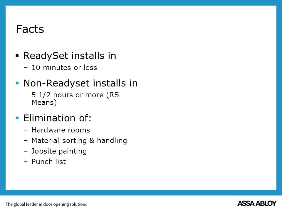 Facts ReadySet installs in –10 minutes or less Non-Readyset installs in –5 1/2 hours or more (RS Means) Elimination of: –Hardware rooms –Material sorting & handling –Jobsite painting –Punch list