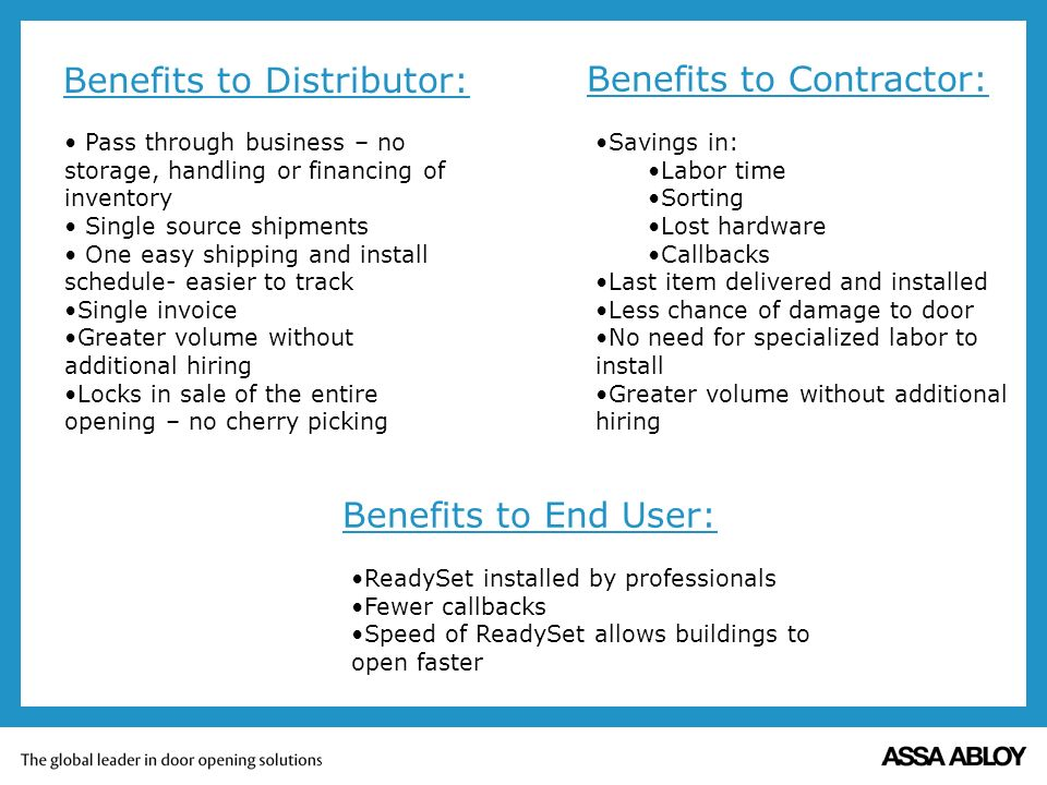 Benefits to Distributor: Pass through business – no storage, handling or financing of inventory Single source shipments One easy shipping and install schedule- easier to track Single invoice Greater volume without additional hiring Locks in sale of the entire opening – no cherry picking Benefits to Contractor: Savings in: Labor time Sorting Lost hardware Callbacks Last item delivered and installed Less chance of damage to door No need for specialized labor to install Greater volume without additional hiring Benefits to End User: ReadySet installed by professionals Fewer callbacks Speed of ReadySet allows buildings to open faster