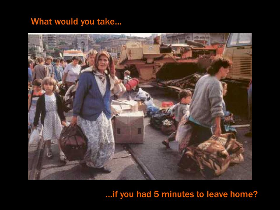 What would you take… …if you had 5 minutes to leave home