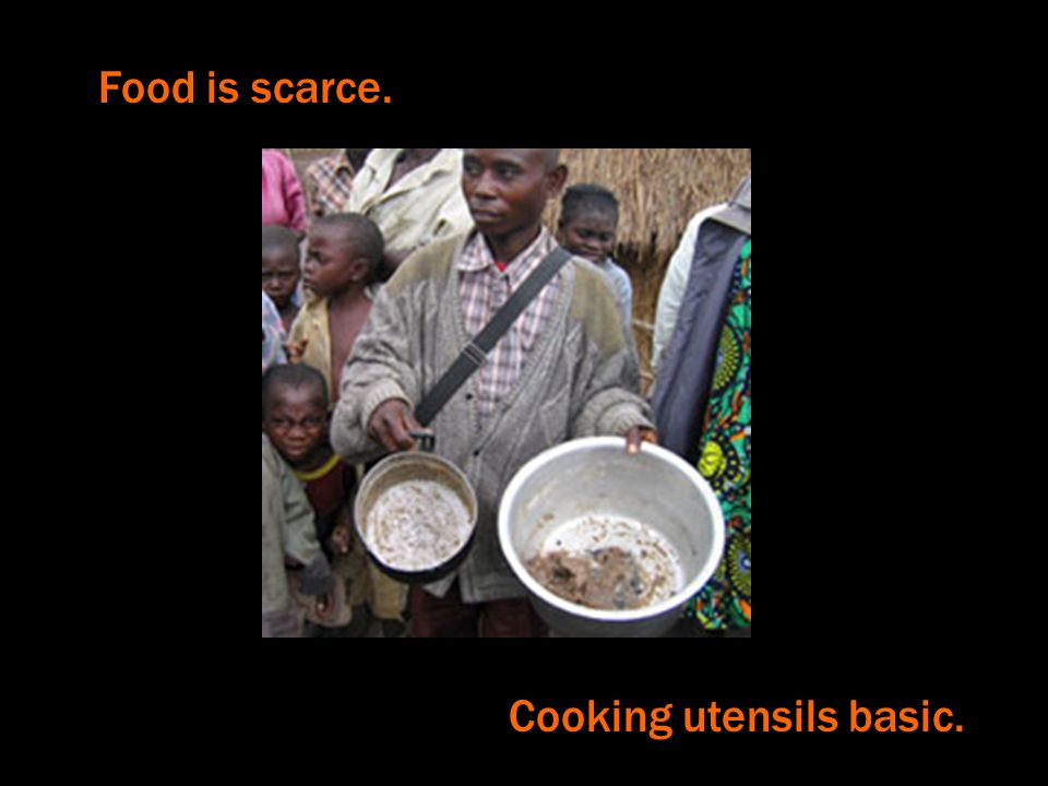 Food is scarce. Cooking utensils basic.