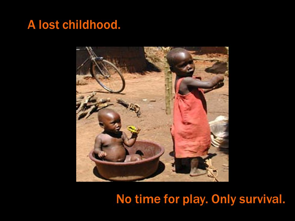 A lost childhood. No time for play. Only survival.