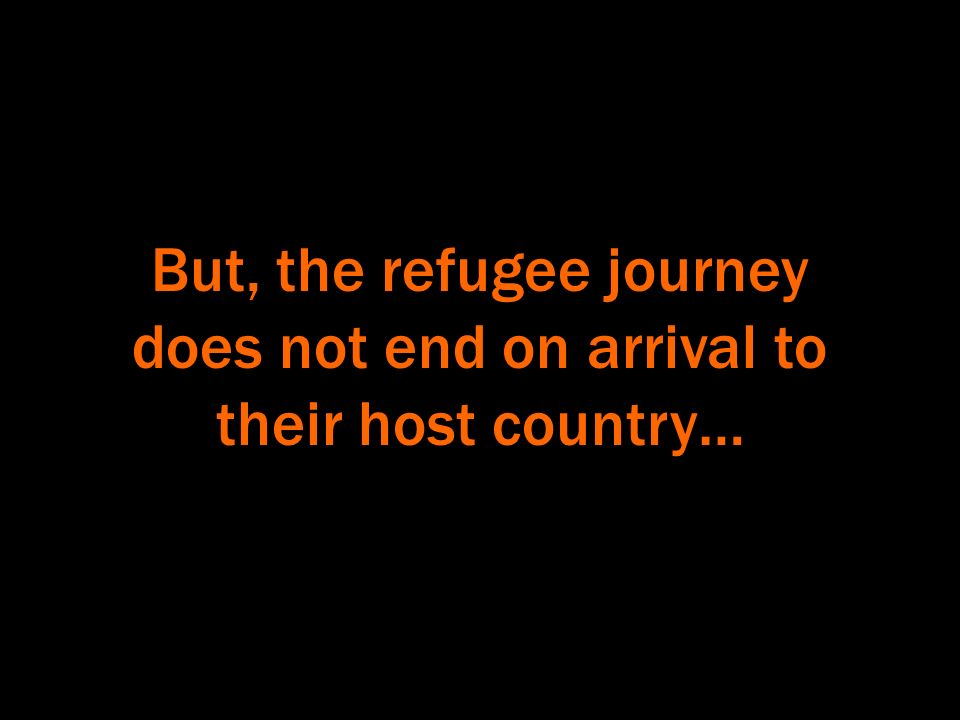 But, the refugee journey does not end on arrival to their host country…