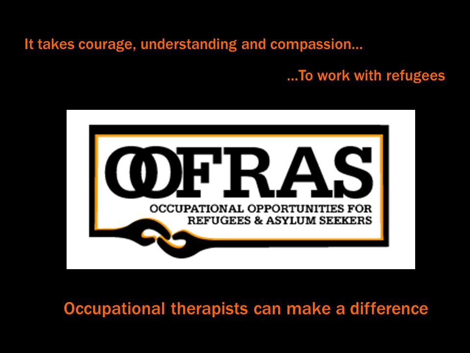 It takes courage, understanding and compassion… …To work with refugees Occupational therapists can make a difference