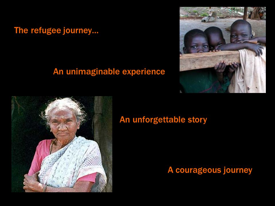The refugee journey… An unimaginable experience An unforgettable story A courageous journey