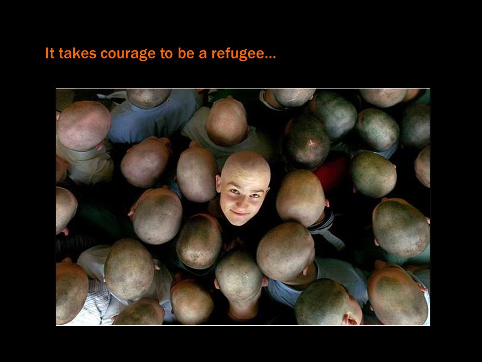 It takes courage to be a refugee…