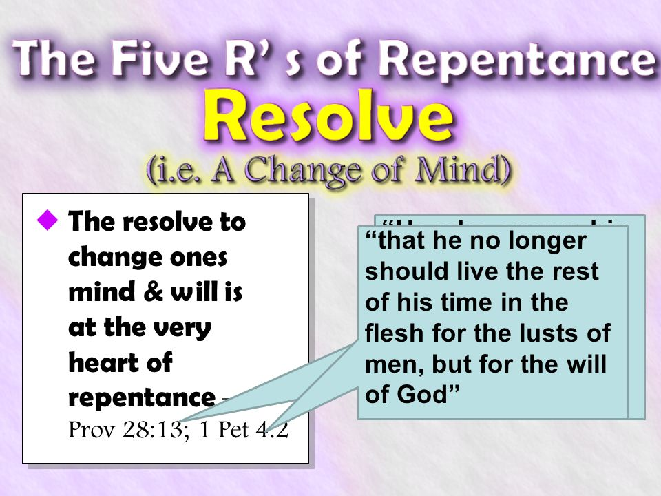 The resolve to change ones mind & will is at the very heart of repentance – Prov 28:13; 1 Pet 4:2 He who covers his sins will not prosper, But whoever confesses and forsakes them will have mercy that he no longer should live the rest of his time in the flesh for the lusts of men, but for the will of God