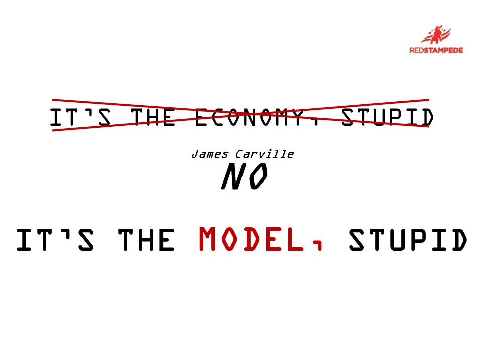 VOTER ITS THE MODEL, STUPID ITS THE ECONOMY, STUPID James Carville NO